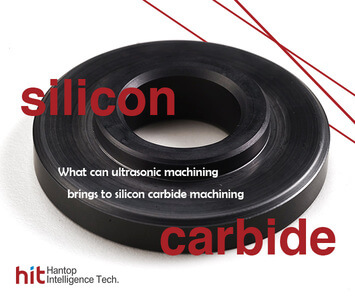 Introduction to silicon carbide machining and what can ultrasonic machining bring to it- Hantop Intelligence Tech.